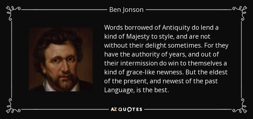 Words borrowed of Antiquity do lend a kind of Majesty to style, and are not without their delight sometimes. For they have the authority of years, and out of their intermission do win to themselves a kind of grace-like newness. But the eldest of the present, and newest of the past Language, is the best. - Ben Jonson