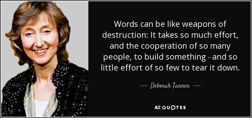 Words can be like weapons of destruction: It takes so much effort, and the cooperation of so many people, to build something - and so little effort of so few to tear it down. - Deborah Tannen