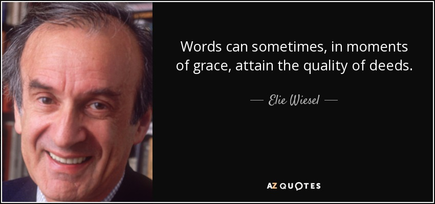 Words can sometimes, in moments of grace, attain the quality of deeds. - Elie Wiesel