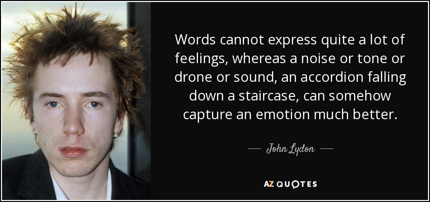 Words cannot express quite a lot of feelings, whereas a noise or tone or drone or sound, an accordion falling down a staircase, can somehow capture an emotion much better. - John Lydon