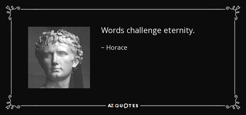 Words challenge eternity. - Horace