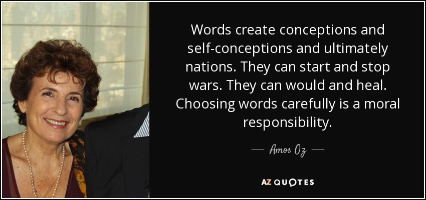 Words create conceptions and self-conceptions and ultimately nations. They can start and stop wars. They can would and heal. Choosing words carefully is a moral responsibility. - Amos Oz