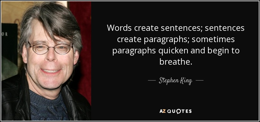 Words create sentences; sentences create paragraphs; sometimes paragraphs quicken and begin to breathe. - Stephen King