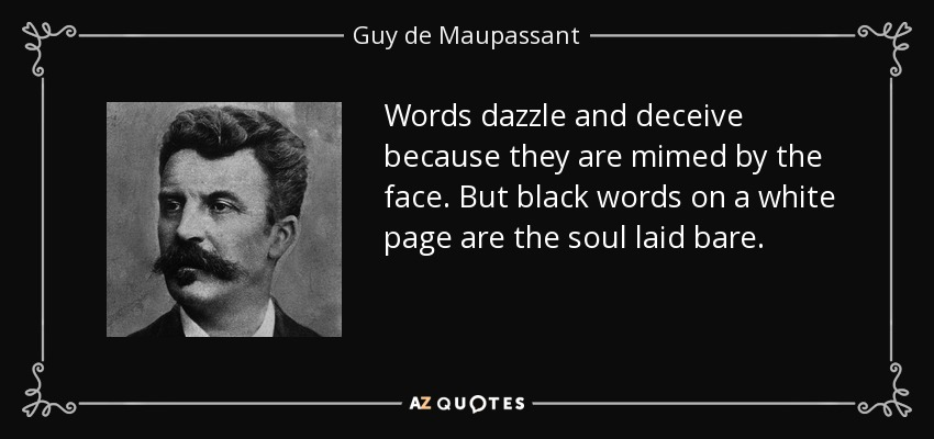 Words dazzle and deceive because they are mimed by the face. But black words on a white page are the soul laid bare. - Guy de Maupassant