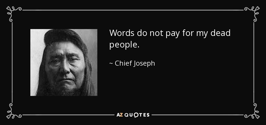 Words do not pay for my dead people. - Chief Joseph