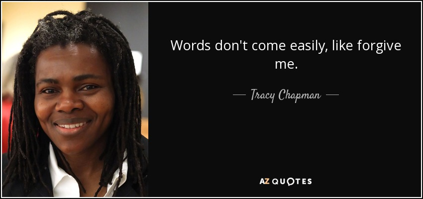Words don't come easily, like forgive me. - Tracy Chapman