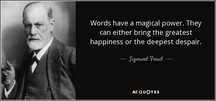 Words have a magical power. They can either bring the greatest happiness or the deepest despair. - Sigmund Freud