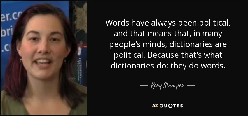 Words have always been political, and that means that, in many people's minds, dictionaries are political. Because that's what dictionaries do: they do words. - Kory Stamper