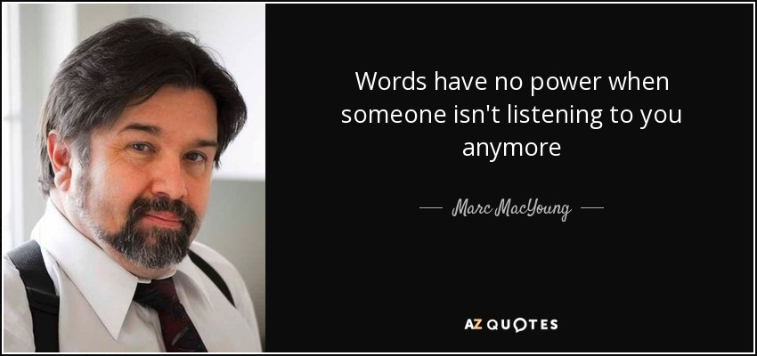 Words have no power when someone isn't listening to you anymore - Marc MacYoung