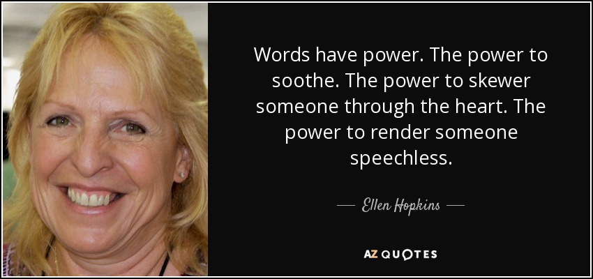 Words have power. The power to soothe. The power to skewer someone through the heart. The power to render someone speechless. - Ellen Hopkins