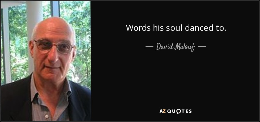 Words his soul danced to. - David Malouf