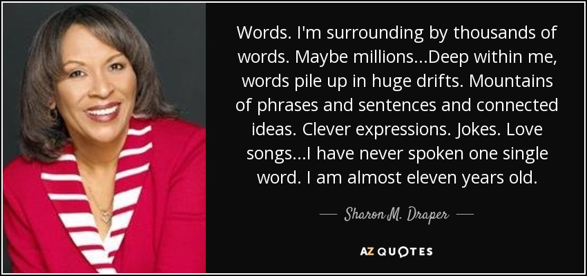 Words. I'm surrounding by thousands of words. Maybe millions...Deep within me, words pile up in huge drifts. Mountains of phrases and sentences and connected ideas. Clever expressions. Jokes. Love songs...I have never spoken one single word. I am almost eleven years old. - Sharon M. Draper