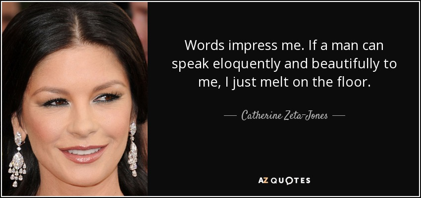Words impress me. If a man can speak eloquently and beautifully to me, I just melt on the floor. - Catherine Zeta-Jones