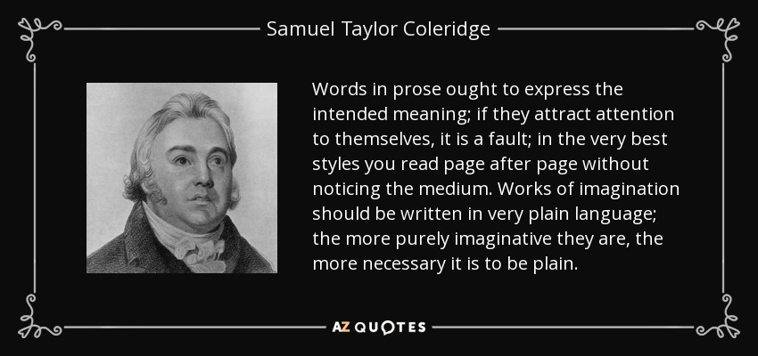 Words in prose ought to express the intended meaning; if they attract attention to themselves, it is a fault; in the very best styles you read page after page without noticing the medium. Works of imagination should be written in very plain language; the more purely imaginative they are, the more necessary it is to be plain. - Samuel Taylor Coleridge