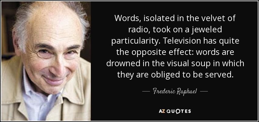 Words, isolated in the velvet of radio, took on a jeweled particularity. Television has quite the opposite effect: words are drowned in the visual soup in which they are obliged to be served. - Frederic Raphael