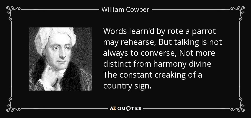 Words learn'd by rote a parrot may rehearse, But talking is not always to converse, Not more distinct from harmony divine The constant creaking of a country sign. - William Cowper