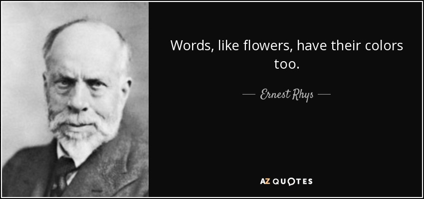Words, like flowers, have their colors too. - Ernest Rhys