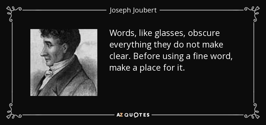 Words, like glasses, obscure everything they do not make clear. Before using a fine word, make a place for it. - Joseph Joubert