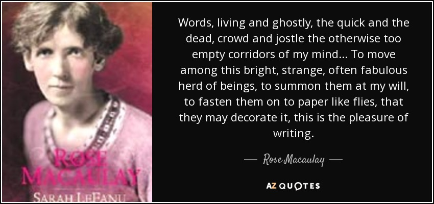 Words, living and ghostly, the quick and the dead, crowd and jostle the otherwise too empty corridors of my mind ... To move among this bright, strange, often fabulous herd of beings, to summon them at my will, to fasten them on to paper like flies, that they may decorate it, this is the pleasure of writing. - Rose Macaulay
