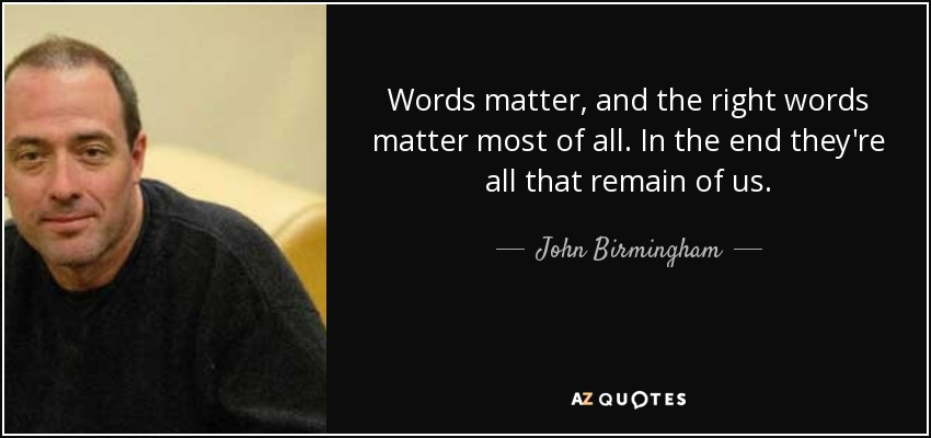 Words matter, and the right words matter most of all. In the end they're all that remain of us. - John Birmingham