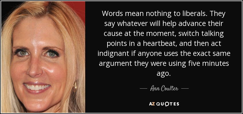 Words mean nothing to liberals. They say whatever will help advance their cause at the moment, switch talking points in a heartbeat, and then act indignant if anyone uses the exact same argument they were using five minutes ago. - Ann Coulter