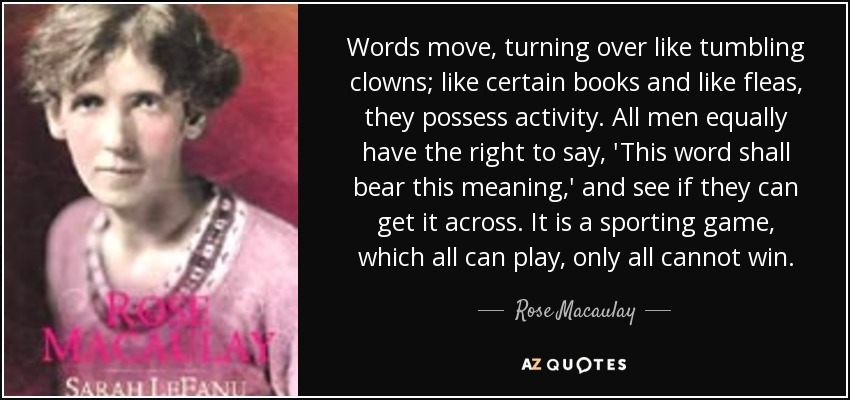 Words move, turning over like tumbling clowns; like certain books and like fleas, they possess activity. All men equally have the right to say, 'This word shall bear this meaning,' and see if they can get it across. It is a sporting game, which all can play, only all cannot win. - Rose Macaulay