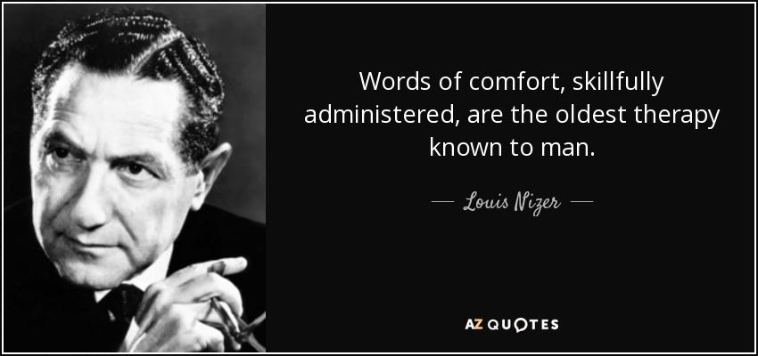 Words of comfort, skillfully administered, are the oldest therapy known to man. - Louis Nizer