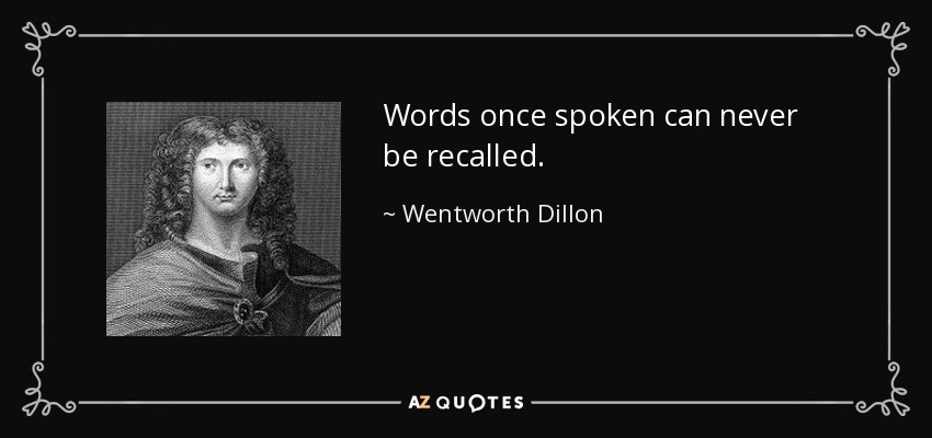 Words once spoken can never be recalled. - Wentworth Dillon, 4th Earl of Roscommon