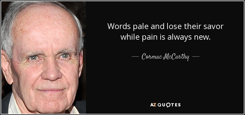 Words pale and lose their savor while pain is always new. - Cormac McCarthy