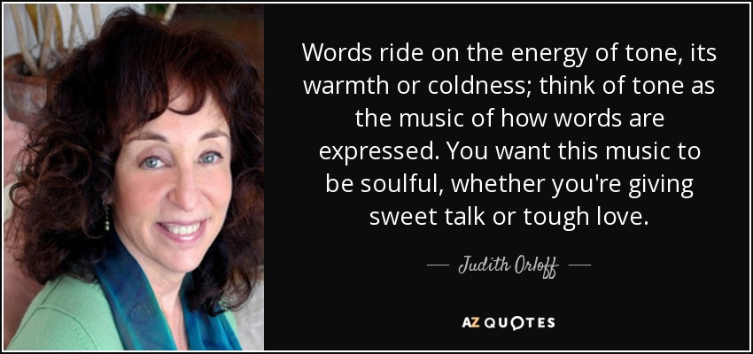 Words ride on the energy of tone, its warmth or coldness; think of tone as the music of how words are expressed. You want this music to be soulful, whether you're giving sweet talk or tough love. - Judith Orloff