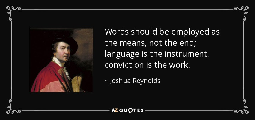 Words should be employed as the means, not the end; language is the instrument, conviction is the work. - Joshua Reynolds