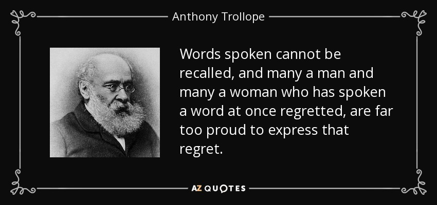 Words spoken cannot be recalled, and many a man and many a woman who has spoken a word at once regretted, are far too proud to express that regret. - Anthony Trollope