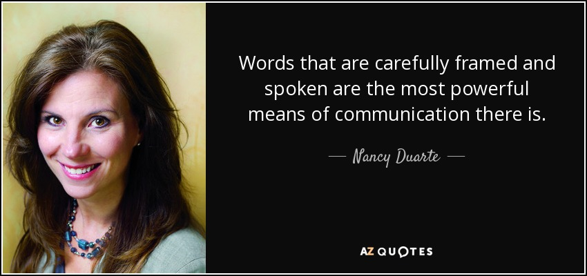 Words that are carefully framed and spoken are the most powerful means of communication there is. - Nancy Duarte