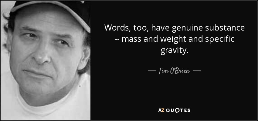 Words, too, have genuine substance -- mass and weight and specific gravity. - Tim O'Brien