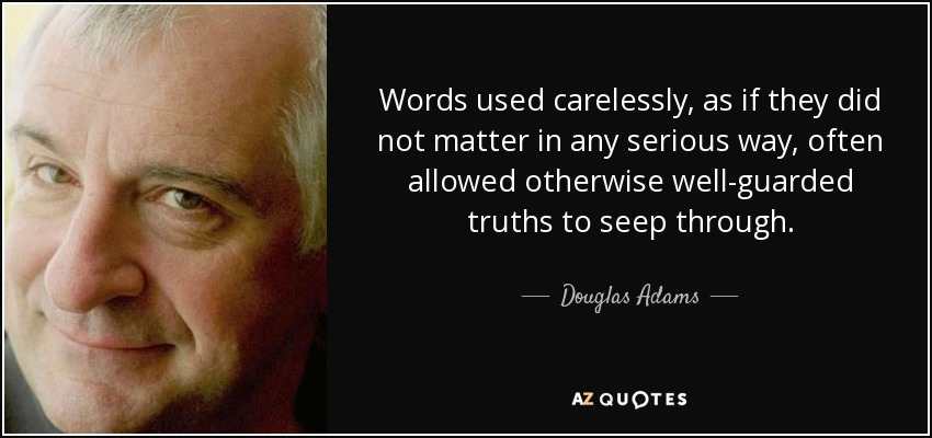 Words used carelessly, as if they did not matter in any serious way, often allowed otherwise well-guarded truths to seep through. - Douglas Adams