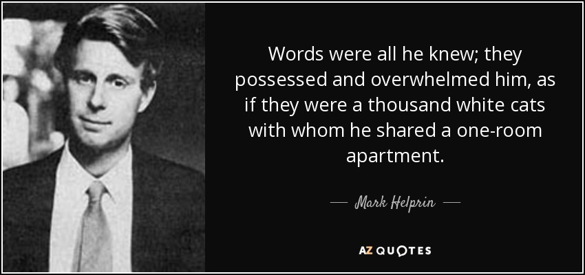 Words were all he knew; they possessed and overwhelmed him, as if they were a thousand white cats with whom he shared a one-room apartment. - Mark Helprin
