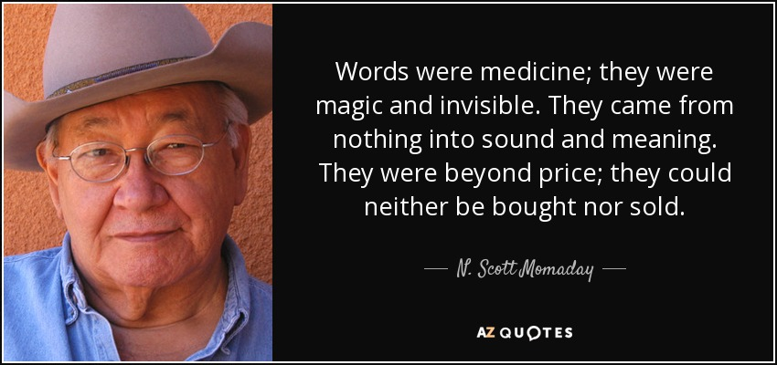 Words were medicine; they were magic and invisible. They came from nothing into sound and meaning. They were beyond price; they could neither be bought nor sold. - N. Scott Momaday