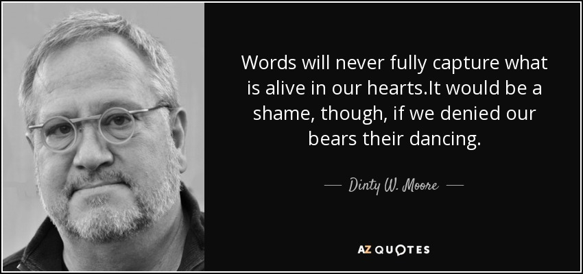 Words will never fully capture what is alive in our hearts.It would be a shame, though, if we denied our bears their dancing. - Dinty W. Moore