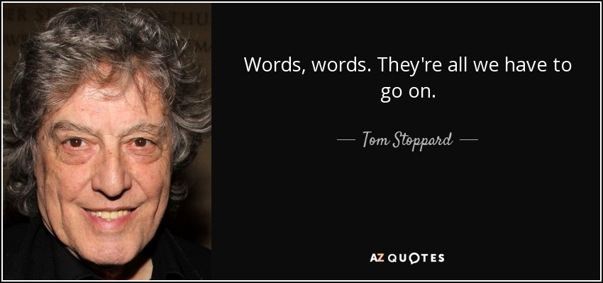Words, words. They're all we have to go on. - Tom Stoppard