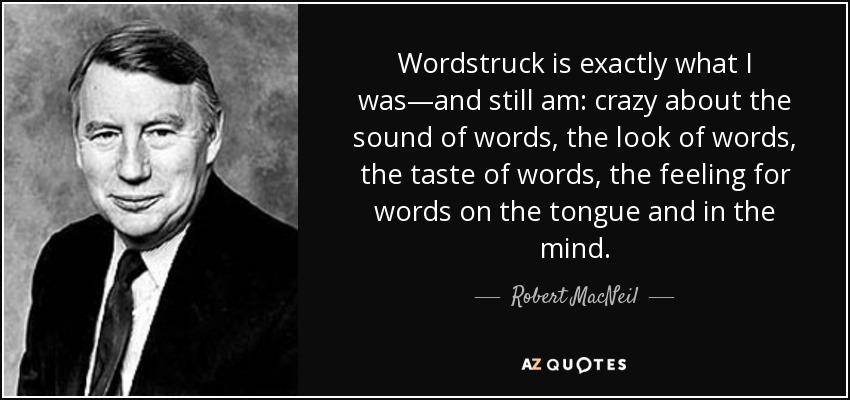 Wordstruck is exactly what I was—and still am: crazy about the sound of words, the look of words, the taste of words, the feeling for words on the tongue and in the mind. - Robert MacNeil