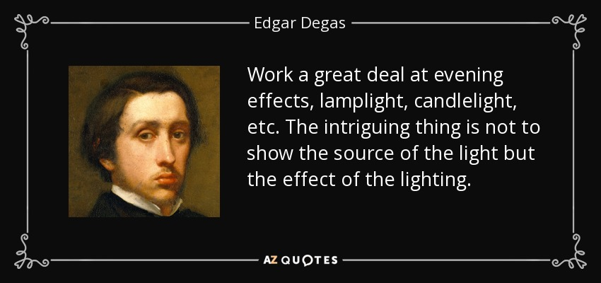 Work a great deal at evening effects, lamplight, candlelight, etc. The intriguing thing is not to show the source of the light but the effect of the lighting. - Edgar Degas