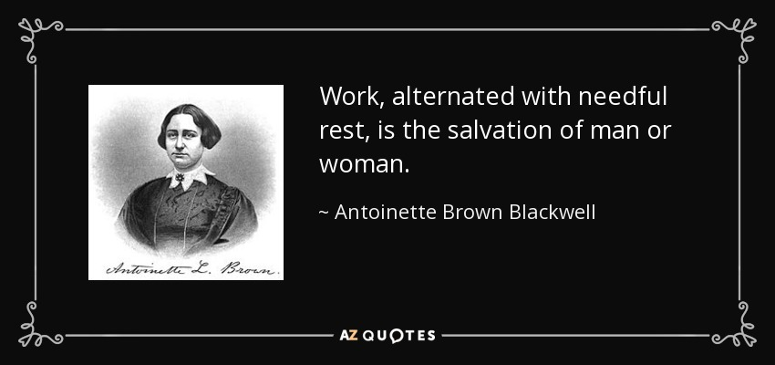 Work, alternated with needful rest, is the salvation of man or woman. - Antoinette Brown Blackwell