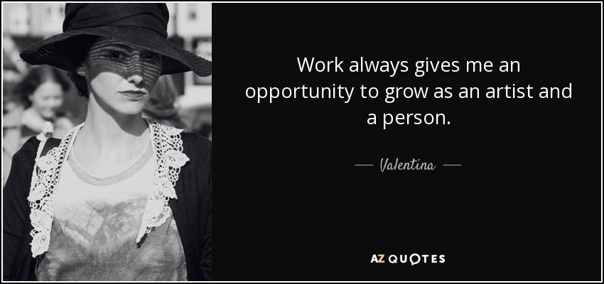 Work always gives me an opportunity to grow as an artist and a person. - Valentina