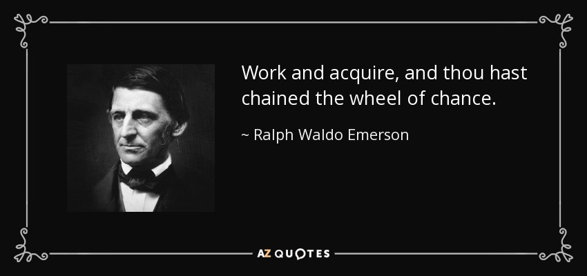 Work and acquire, and thou hast chained the wheel of chance. - Ralph Waldo Emerson