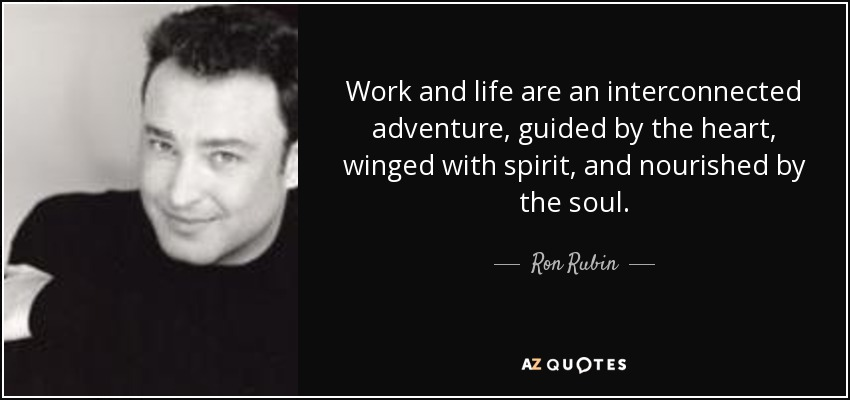 Work and life are an interconnected adventure, guided by the heart, winged with spirit, and nourished by the soul. - Ron Rubin
