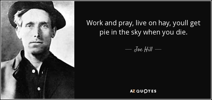 Work and pray, live on hay, youll get pie in the sky when you die. - Joe Hill