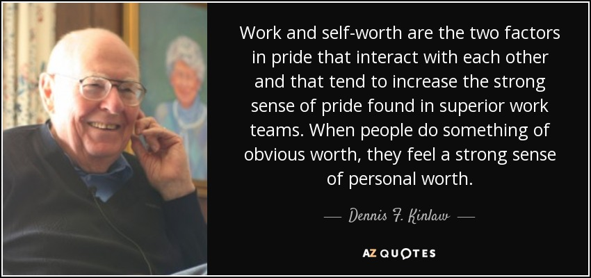 Work and self-worth are the two factors in pride that interact with each other and that tend to increase the strong sense of pride found in superior work teams. When people do something of obvious worth, they feel a strong sense of personal worth. - Dennis F. Kinlaw