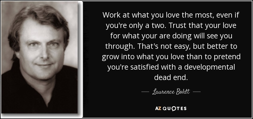 Work at what you love the most, even if you're only a two. Trust that your love for what your are doing will see you through. That's not easy, but better to grow into what you love than to pretend you're satisfied with a developmental dead end. - Laurence Boldt