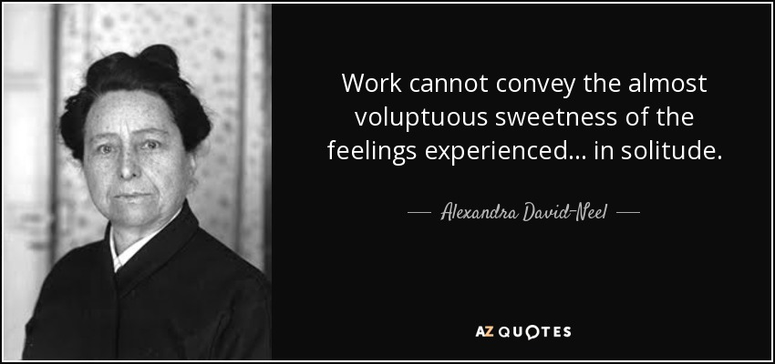 Work cannot convey the almost voluptuous sweetness of the feelings experienced ... in solitude. - Alexandra David-Neel