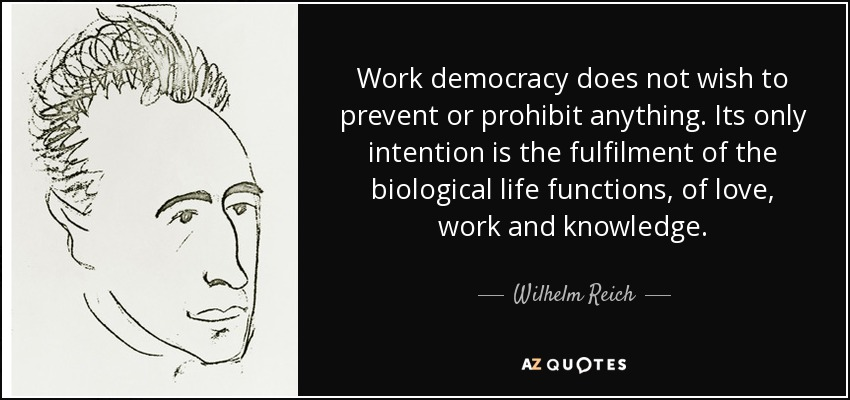 Work democracy does not wish to prevent or prohibit anything. Its only intention is the fulfilment of the biological life functions, of love, work and knowledge. - Wilhelm Reich